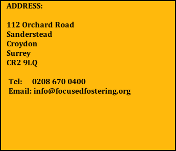 ADDRESS:  112 Orchard Road      Sanderstead                  Croydon                         Surrey                            CR2 9LQ   Tel:     0208 670 0400  Email: info@focusedfostering.org